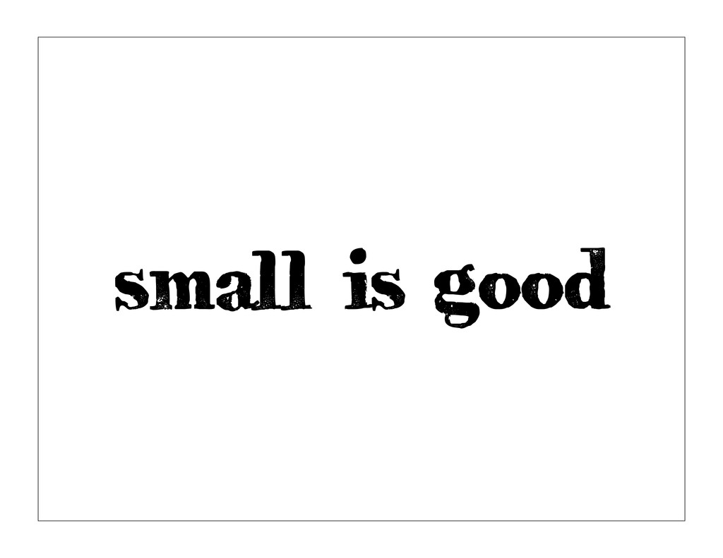 small is good