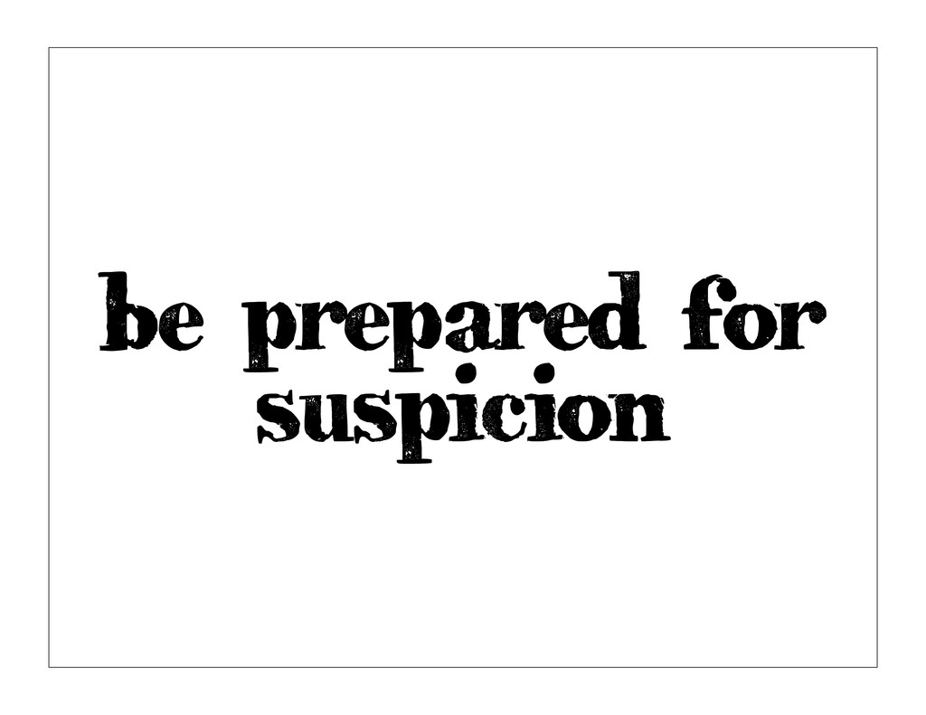 be prepared for suspicion
