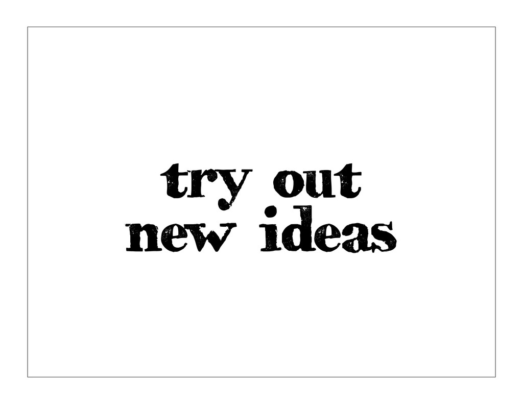 try out new ideas