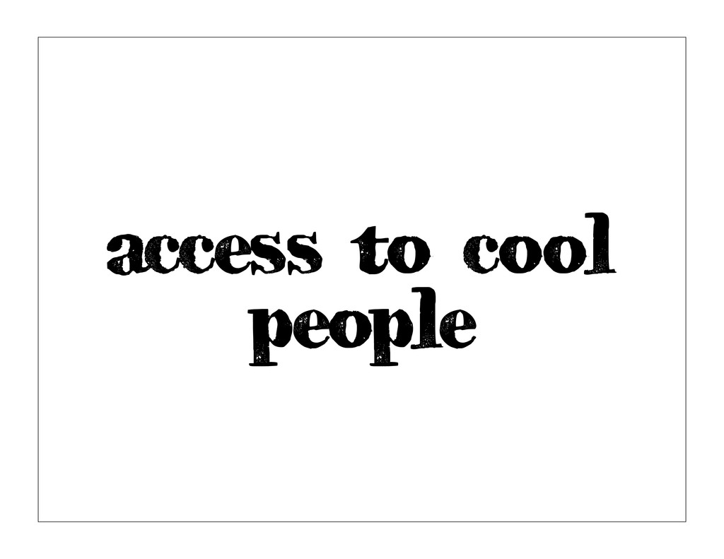 access to cool people