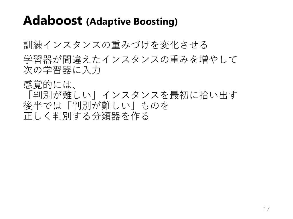 Adaboost (Adaptive Boosting) 訓練インスタンスの重みづけを変化させ...
