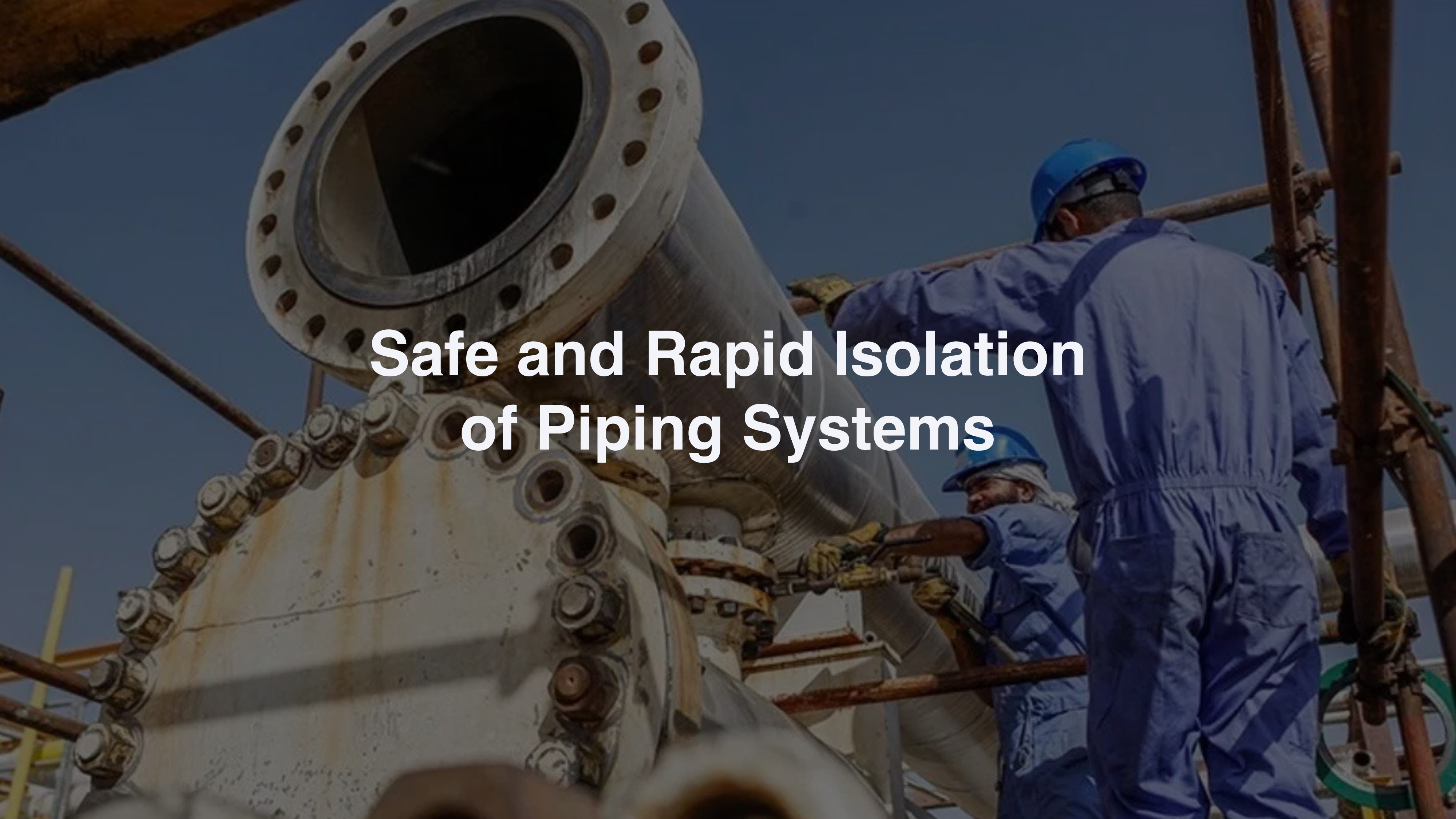 Safe and Rapid Isolation of Piping Systems