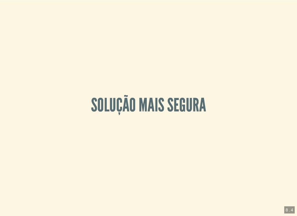 SOLUÇÃO MAIS SEGURA SOLUÇÃO MAIS SEGURA 8 . 4