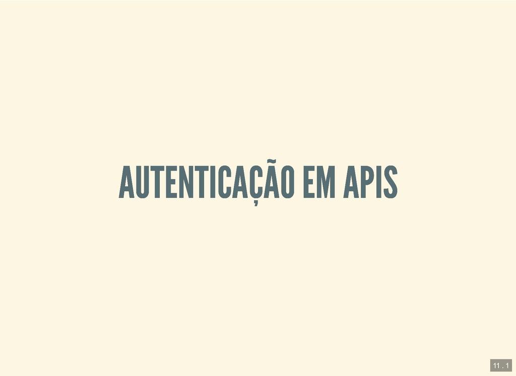 AUTENTICAÇÃO EM APIS AUTENTICAÇÃO EM APIS 11 . 1