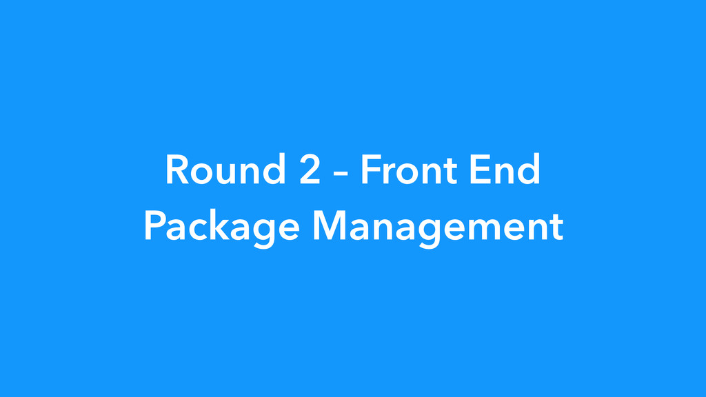Round 2 – Front End Package Management