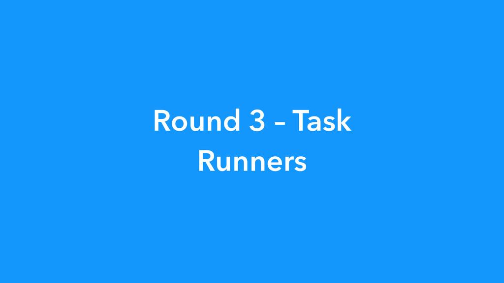 Round 3 – Task Runners