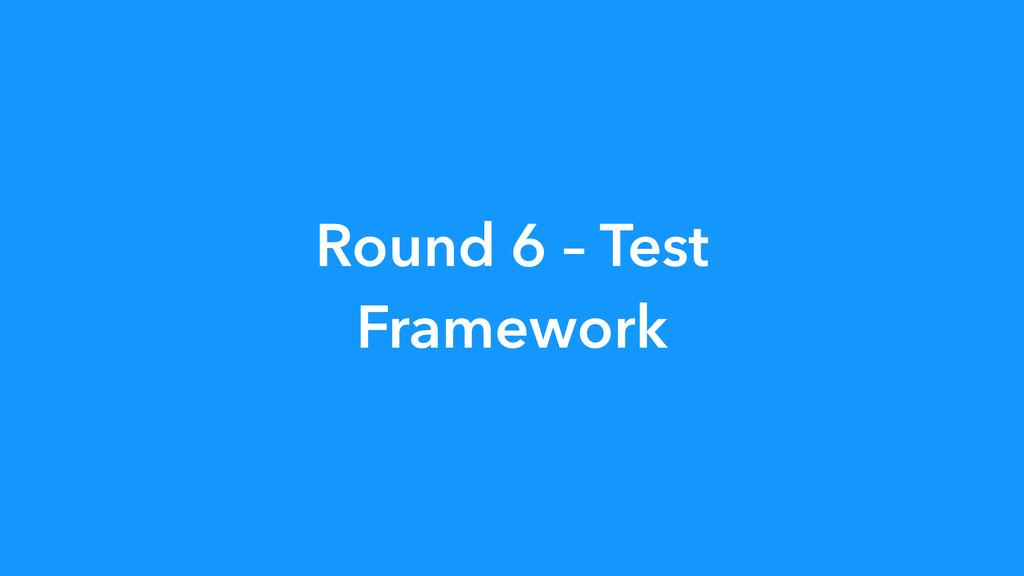 Round 6 – Test Framework