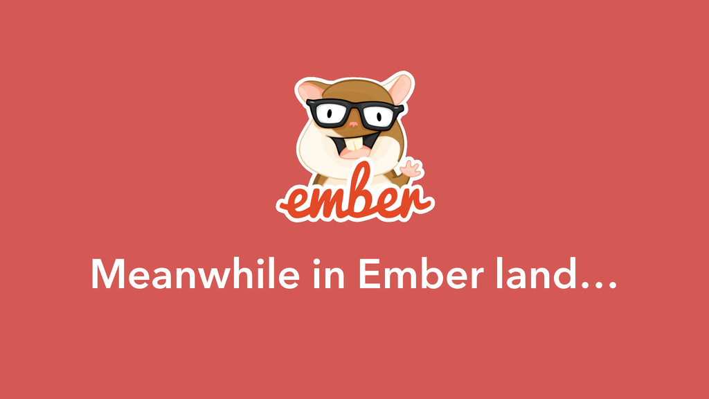 Meanwhile in Ember land…