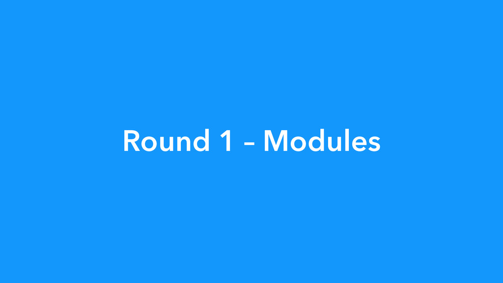Round 1 – Modules