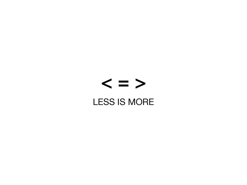 < = > LESS IS MORE