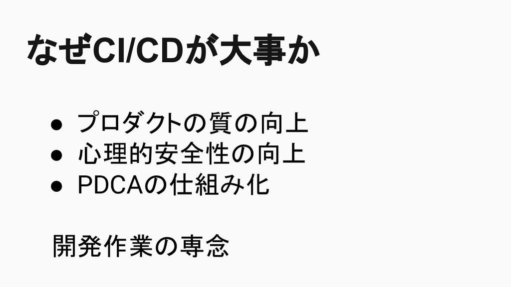 なぜCI/CDが大事か ● プロダクトの質の向上 ● 心理的安全性の向上 ● PDCAの仕組み...