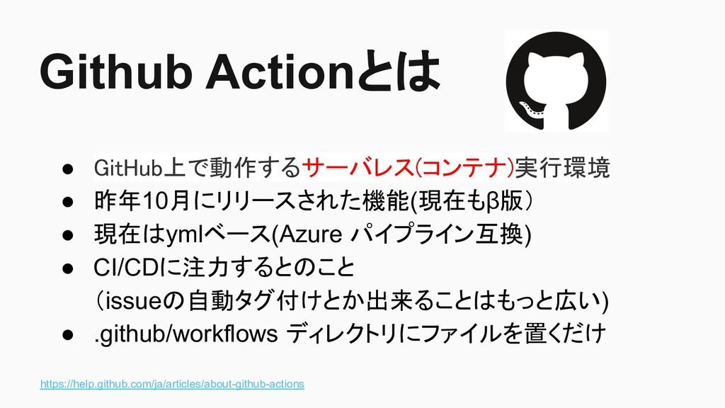 Github Actionとは ● GitHub上で動作するサーバレス(コンテナ)実行環境 ●...
