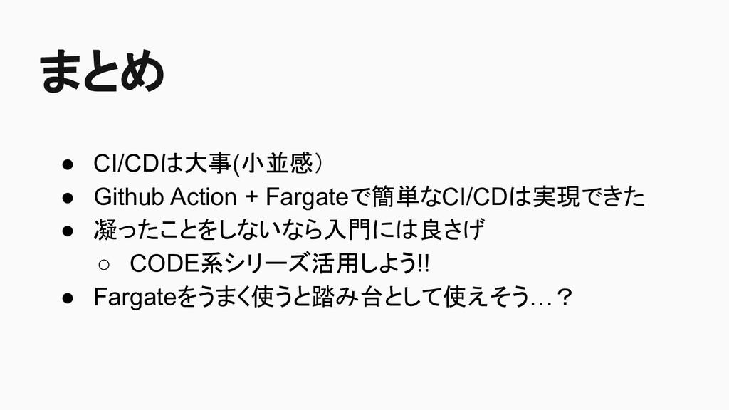 まとめ ● CI/CDは大事(小並感) ● Github Action + Fargateで簡...