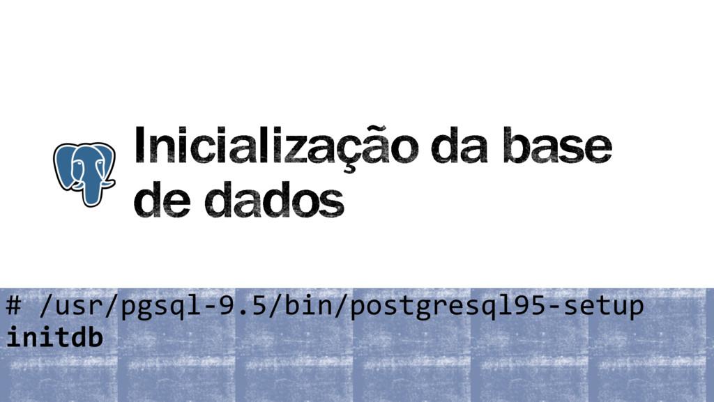 # /usr/pgsql-9.5/bin/postgresql95-setup initdb