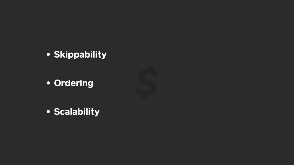 • Skippability • Ordering • Scalability