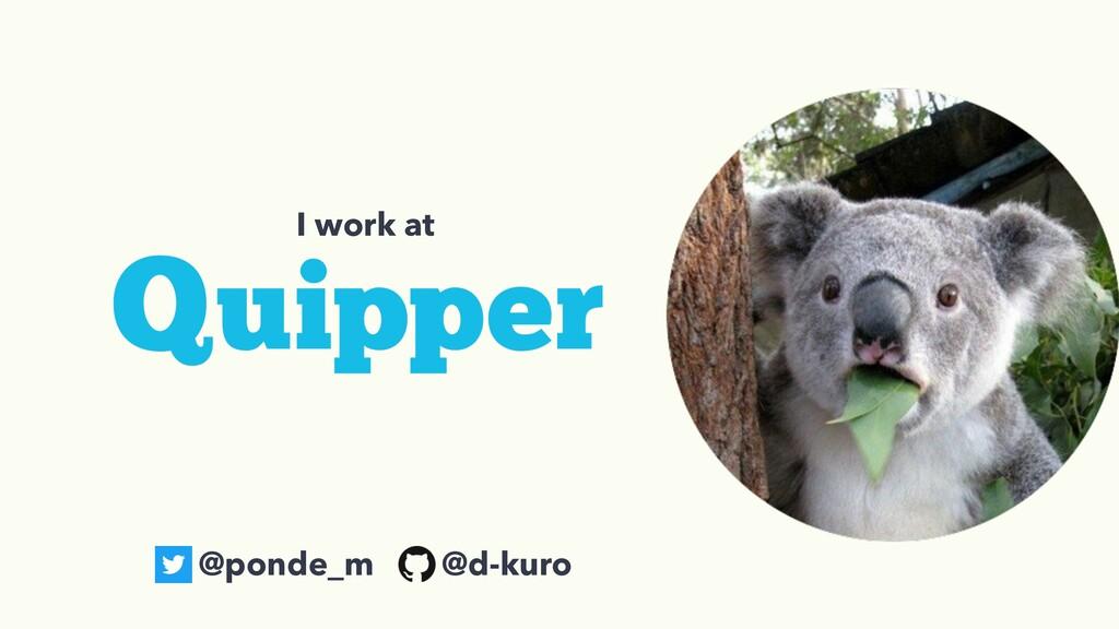 I work at @ponde_m @d-kuro