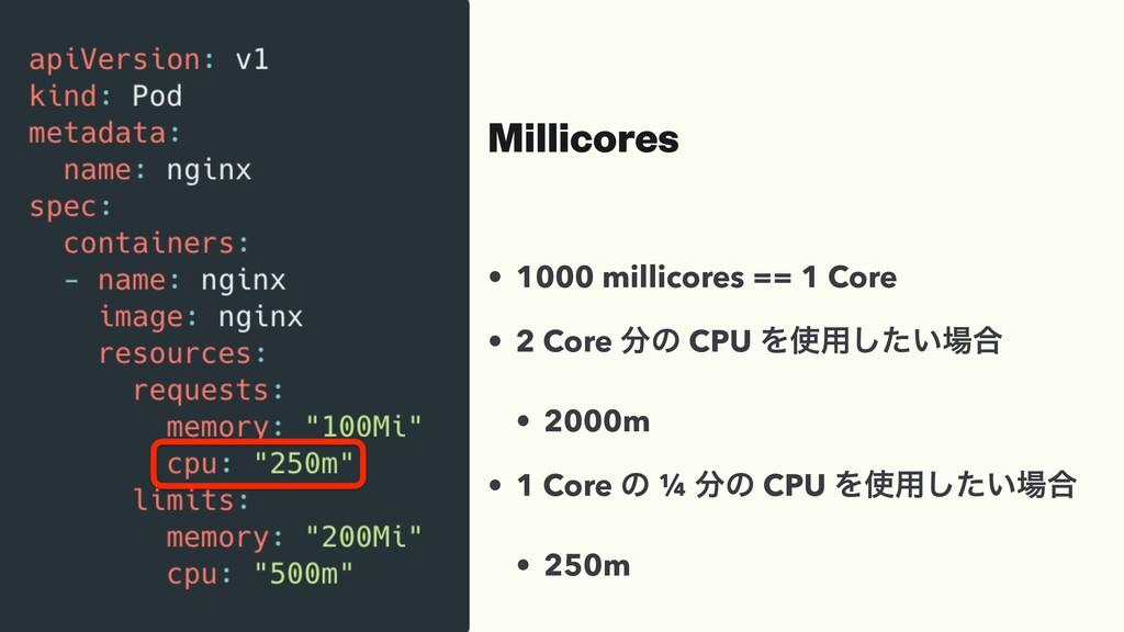 Millicores • 1000 millicores == 1 Core • 2 Core...
