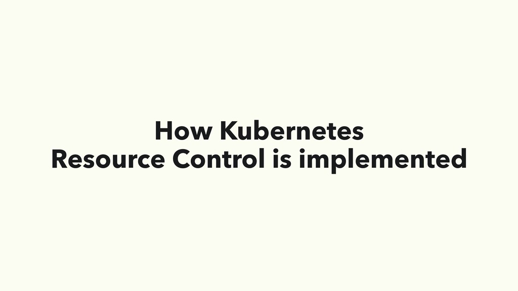 How Kubernetes Resource Control is implemented