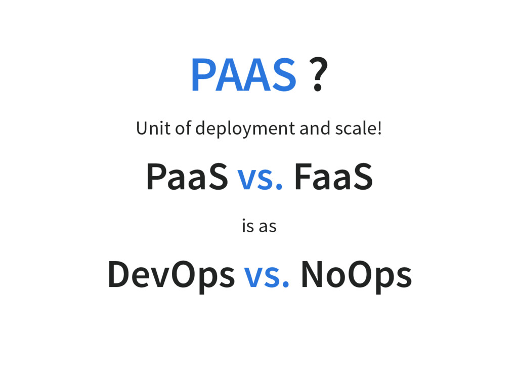 ? Unit of deployment and scale! PaaS FaaS is as...