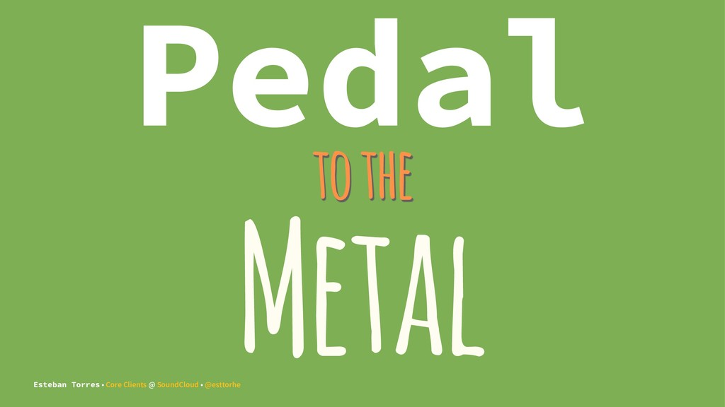 Pedal to the Metal Esteban Torres • Core Client...