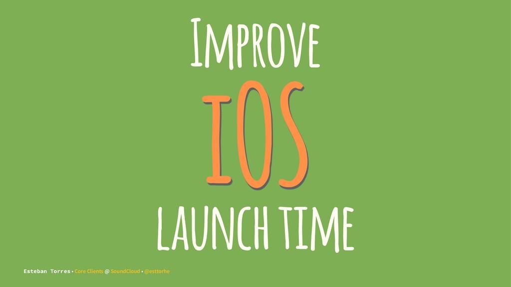 Improve iOS launch time Esteban Torres • Core C...
