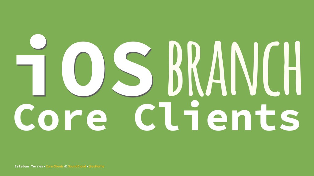 iOS branch Core Clients Esteban Torres • Core C...