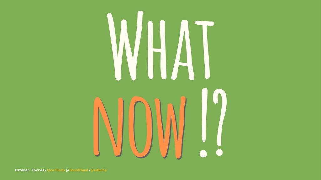 What now !? Esteban Torres • Core Clients @ Sou...