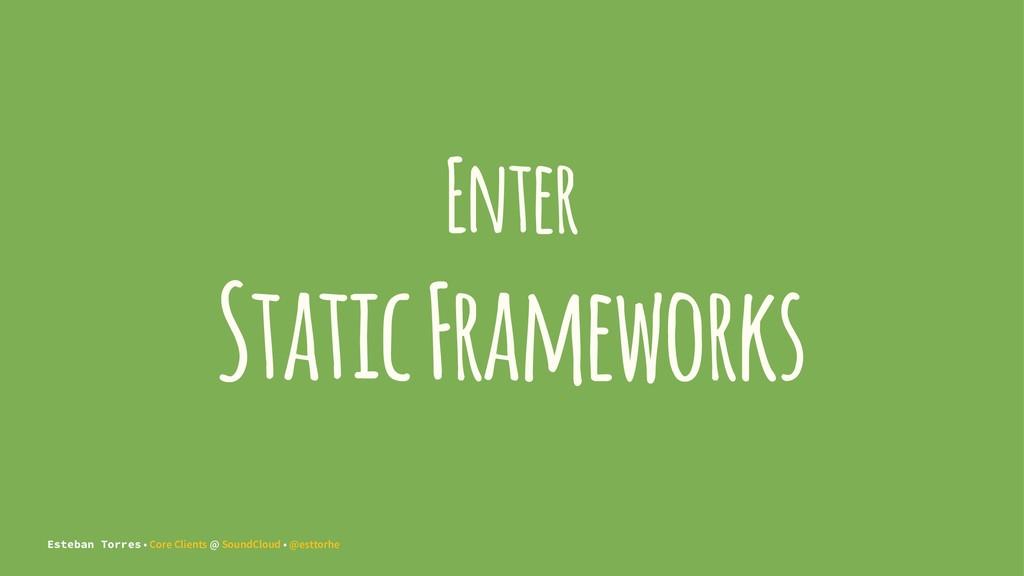 Enter Static Frameworks Esteban Torres • Core C...