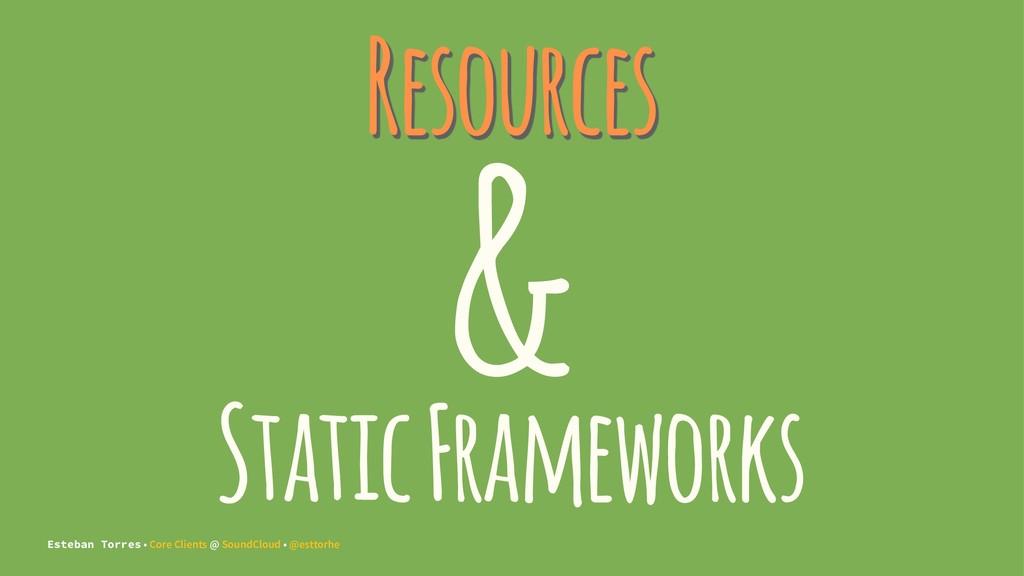 Resources & Static Frameworks Esteban Torres • ...