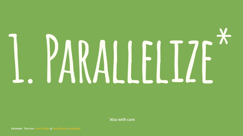 1. Parallelize* * Also with care Esteban Torres...