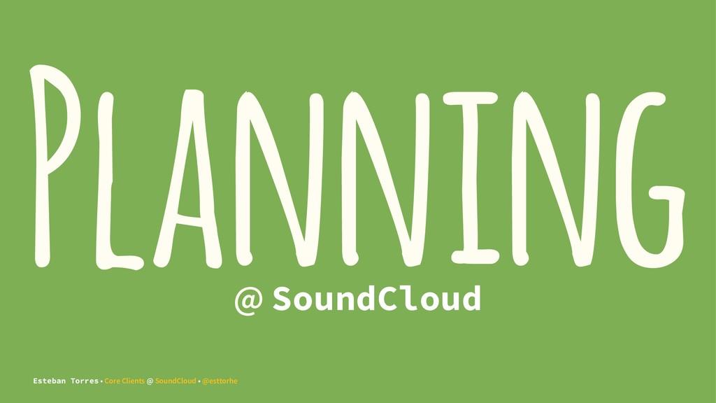 Planning @ SoundCloud Esteban Torres • Core Cli...