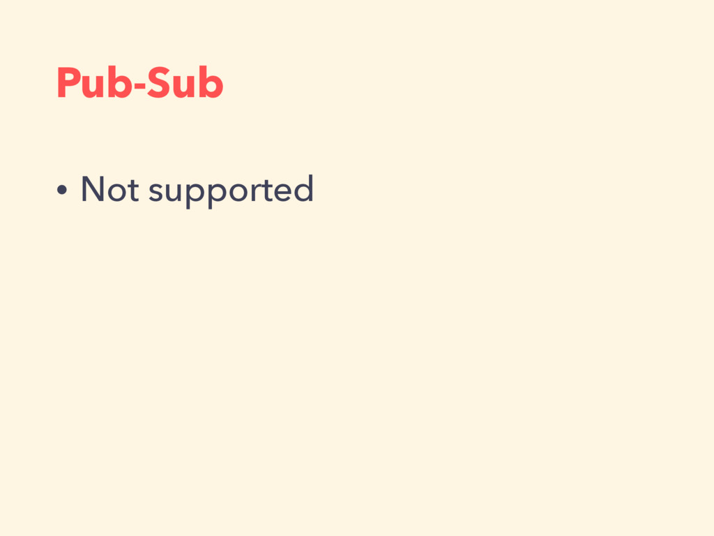 Pub-Sub • Not supported