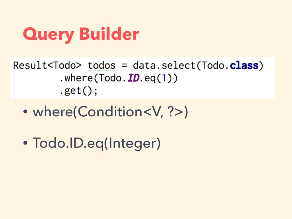 Query Builder • where(Condition<V, ?>) • Todo.I...