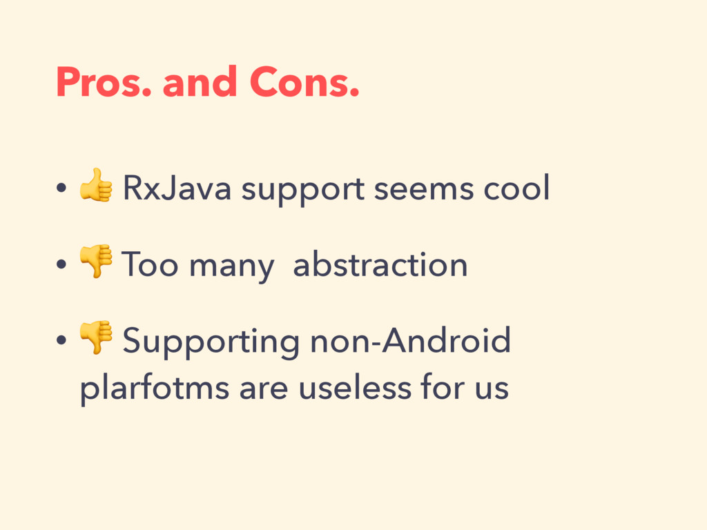 Pros. and Cons. •  RxJava support seems cool • ...