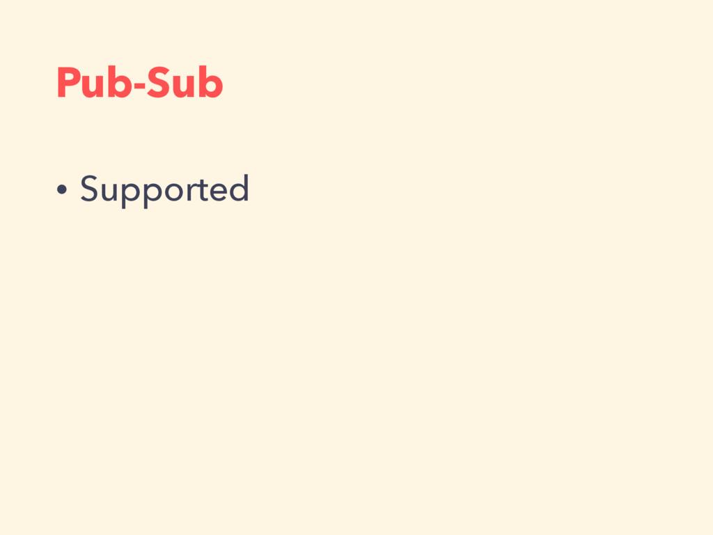 Pub-Sub • Supported