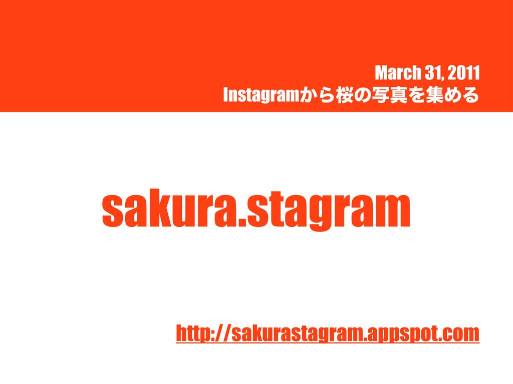 March 31, 2011 Instagram͔ΒࡩͷࣸਅΛूΊΔ sakura.stagr...