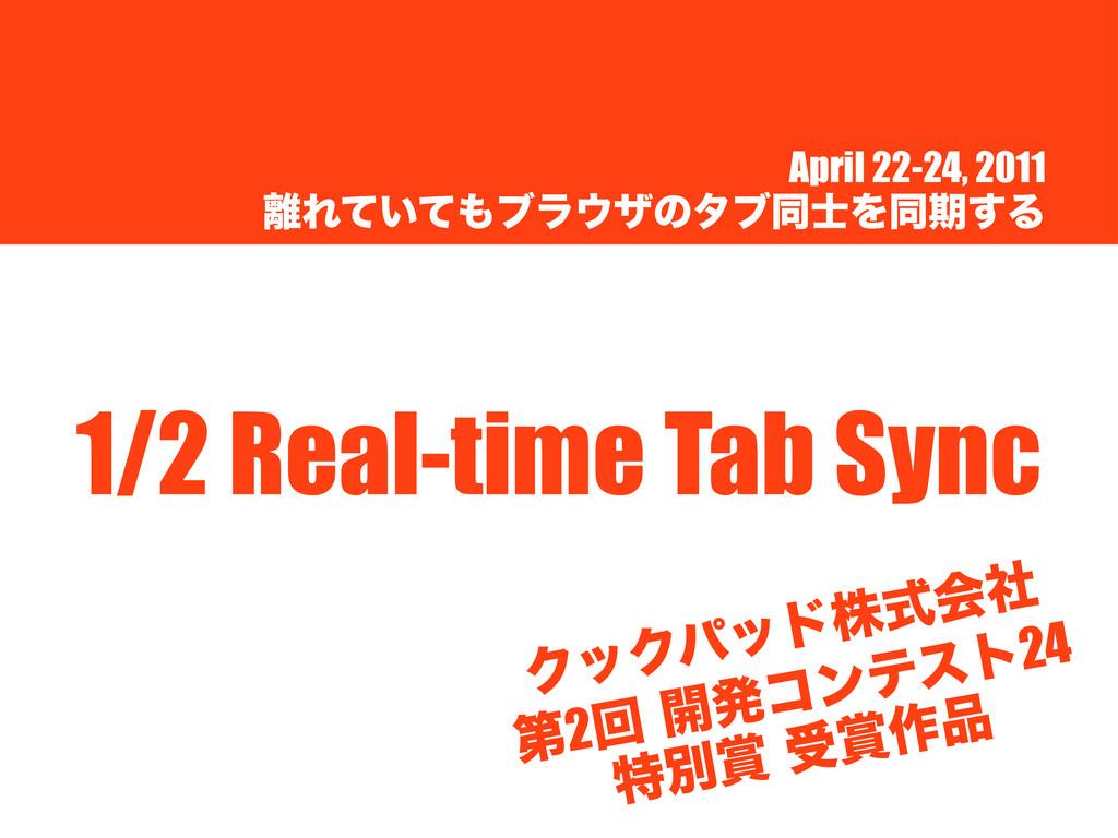 April 22-24, 2011 Ε͍ͯͯϒϥβͷλϒಉΛಉظ͢Δ 1/2 Real...