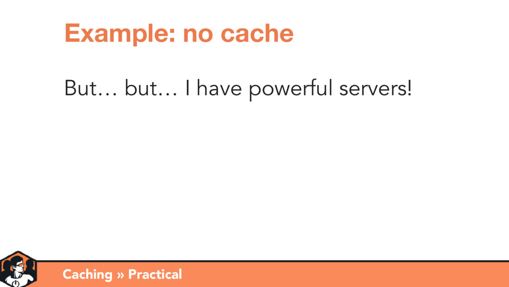But… but… I have powerful servers! Caching » Pr...