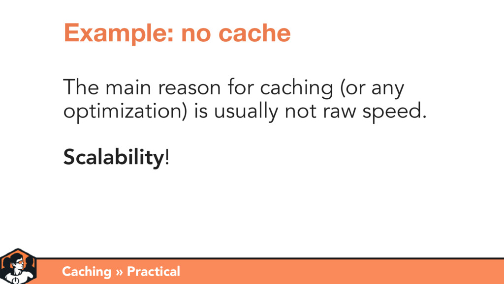 The main reason for caching (or any optimizatio...