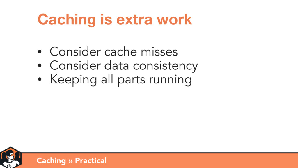 Caching » Practical Caching is extra work • Con...