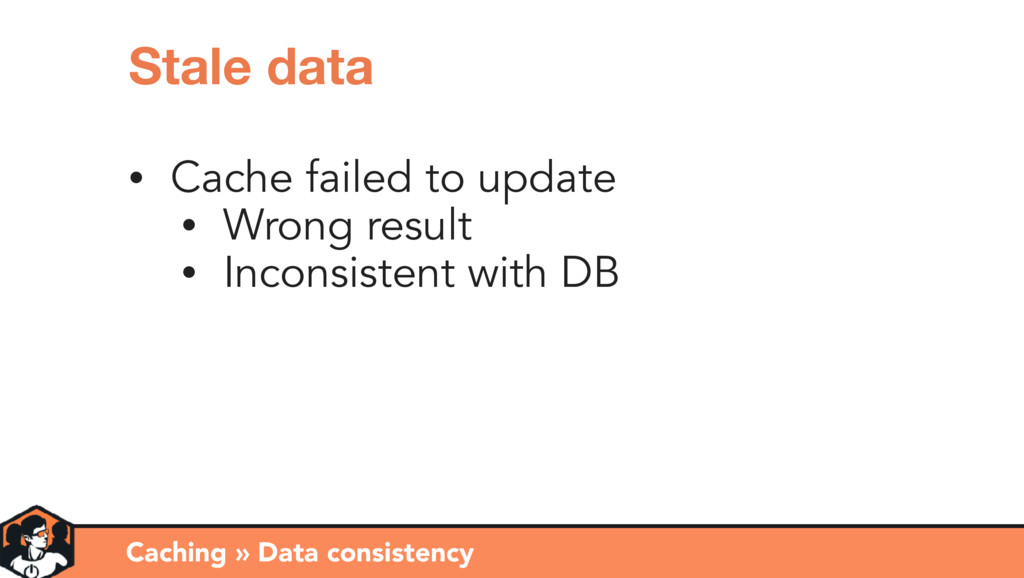 Caching » Data consistency Stale data • Cache f...