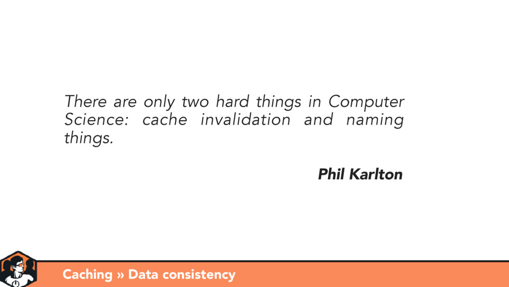 Phil Karlton There are only two hard things in ...