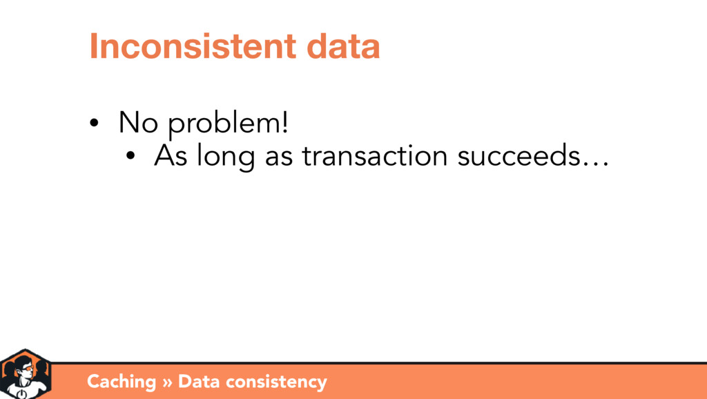 Caching » Data consistency Inconsistent data • ...