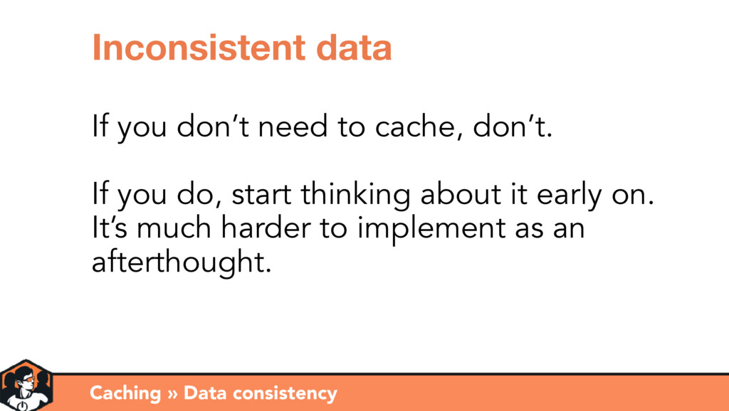 Caching » Data consistency Inconsistent data If...