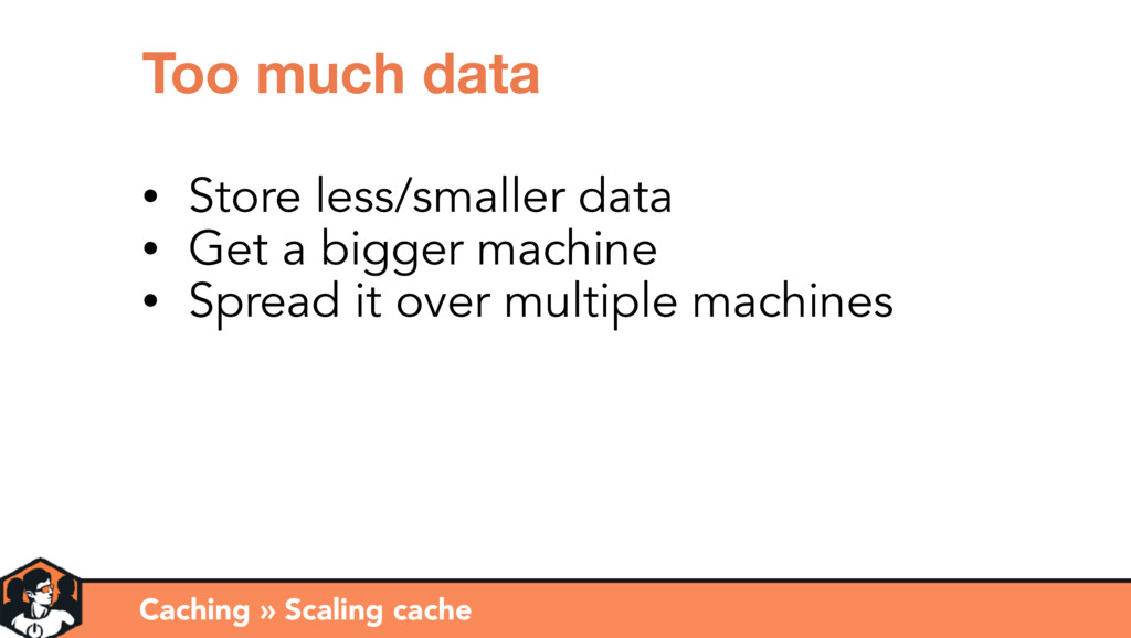 Caching » Scaling cache Too much data • Store l...