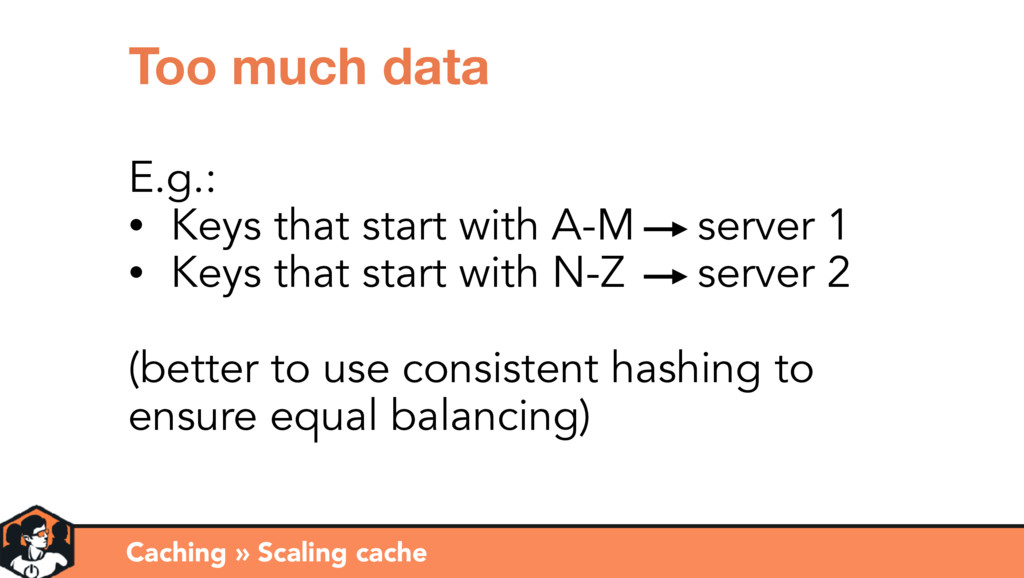 Caching » Scaling cache Too much data E.g.: • K...
