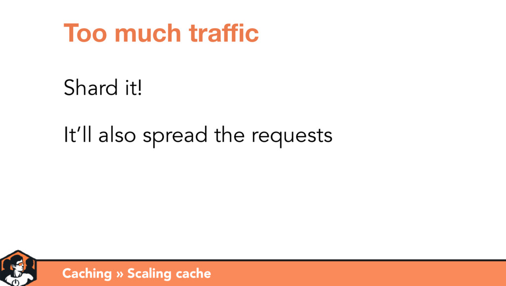 Caching » Scaling cache Too much traffic Shard it...