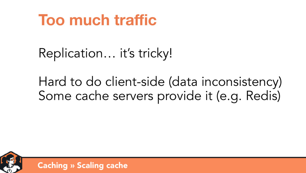 Caching » Scaling cache Too much traffic Replicat...
