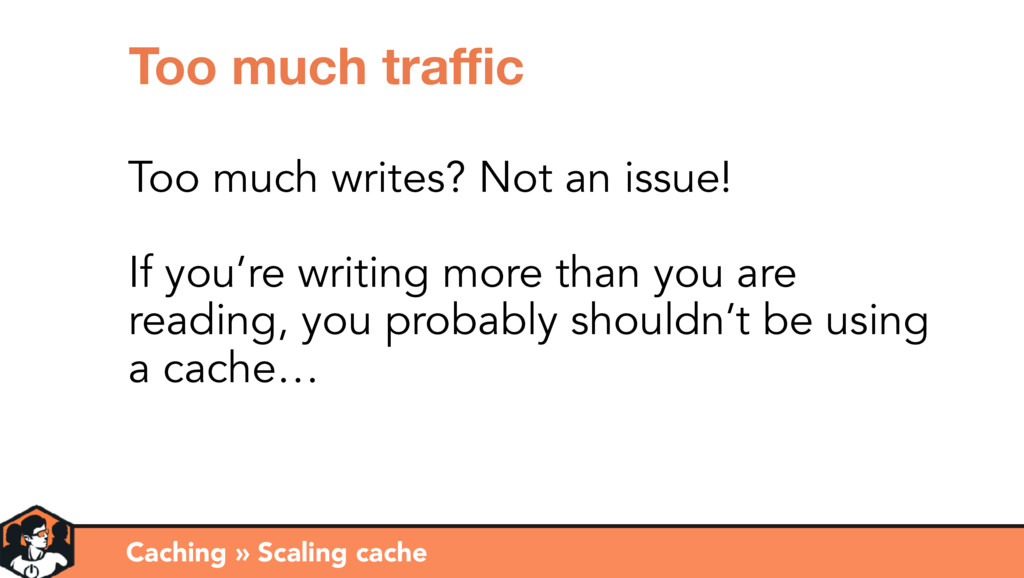 Caching » Scaling cache Too much traffic Too much...