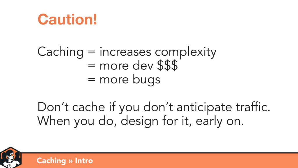 Caching Don't cache if you don't anticipate tra...